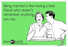 Being married is like having a best friend who doesn't remember anything you say.