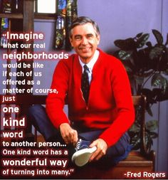 Imagine what our real neighborhoods would be like if each of us offered as a matter of course, just one kind word to another person... One kind word has a wonderful way of turning into many. ~ Fred Rogers