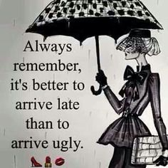 Always remember, it's better to arrive late than to arrive ugly.