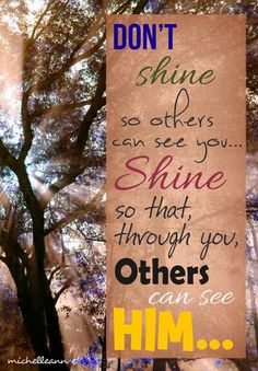 Don't shine so others can see you. shine so that through you others can see Him. Jesus Is My Friend, Jesus Is Lord, Word Of Faith, Word Of God, Bible Verses Quotes, Faith Quotes, Uplifting Words, Words Worth, You Are The Father