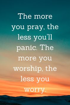 The more you pray, the less you'll panic. The more you worship, the less you worry.