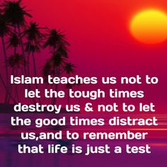 Islam teaches us not to let the tough times destroy us & not to let the good times distract us,and to remember that life is just a test