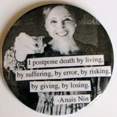 """""""I postpone death... by living, by suffering, by error, by risking, by giving, by losing.""""  Words of wisdom from Anais Nin.      [More wonderful older women at https://www.pinterest.com/yrauntruth/grow-up-age-croning/  ]"""