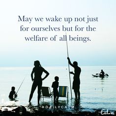 May we wake up not just for ourselves but for the welfare of all beings. —Unknown