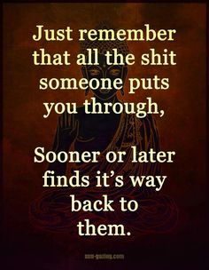Just remember that all the shit someone puts you through, Sooner or later find its way back to them