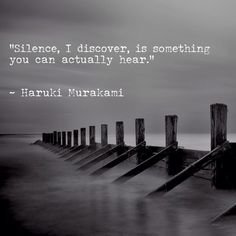 Silence, I discover, is something you can actually hear. Haruki