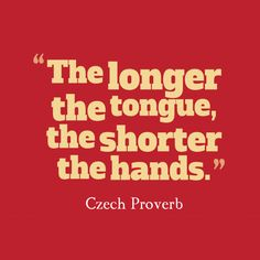 The longer the tongue, the shorter the hands. ~ Czech Proverb about promises
