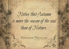 Notice that Autumn is more the season of the soul than of Nature. - Nietzsche What if winter is not a place outside? Stress, Seasons Of The Year, Friedrich Nietzsche, Fall Harvest, Fall Halloween, Wisdom, Thoughts, Feelings, My Favorite Things