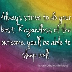 Always strive to do your best.  Regardless of the outcome, you'll be able to sleep well.