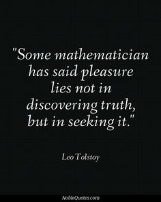 "Tolstoy - ""Some mathematician has said pleasure lies not in discovering truth, but in seeking it."""