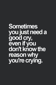 Sometimes you just need a good cry, even if you don't know the reason why you're crying.