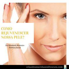 Como rejuvenescer nossa pele?Por Elizabeth Monteiro /Esteticista facial