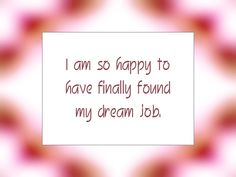 "Daily Affirmation for September 25, 2015 #affirmation #inspiration - ""I am so happy to have finally found my dream job."""