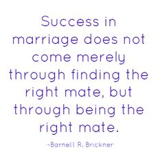 Success in marriage does not come merely through finding the right mate, but through being the right mate.  ~Barnett R. Brickner