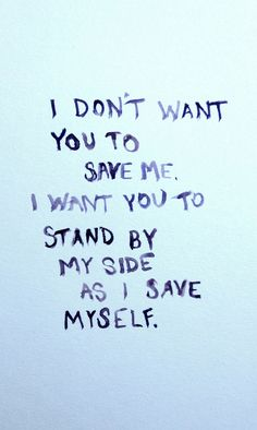 I dont want you to have to save me. I want you to stand by my side as I save myself.