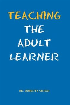 Teaching The Adult Learner by Ed. D. Roberta Silfen. $3.95. Publisher: Xlibris (October 11, 2011). 89 pages. Teaching The Adult Learner                            Show more                               Show less
