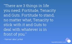 fortitude quotes | are 3 things in life you need: Fortitude, Tenacity and Guts. Fortitude ...
