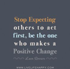 Stop expecting others to act first, be the one who makes a positive change. -Leon Brown