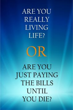 Are you really living life? Or Are you just paying the bills until you die?