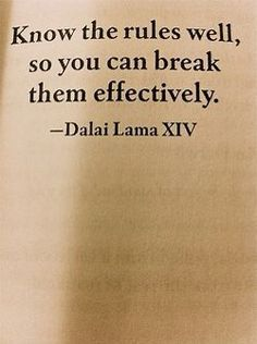 """""""Know the rules well, so you can break them effectively."""" -Dalai Lama"""