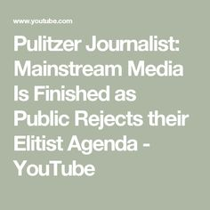 Pulitzer Journalist:  Mainstream Media Is Finished as Public Rejects  their Elitist Agenda - YouTube