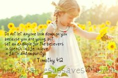 1 Timothy 4:12 ~ Do not let anyone look down on you because you are young but set an example for the believers in speech, in life, in love, in faith, and purity...