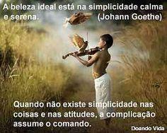 """http://www.blogdoandovida.com.br/2015/05/a-simplicidade-e-o-alimento-da-alma.html =""""SIMPLICIDADE PACIÊNCIA E AMOR... São os nossos maiores tesouros.  Com SIMPLICIDADE em ações e pensamentos... nós retornamos à fonte do SER.  A PACIÊNCIA para com os amigos e inimigos... desenvolve o respeito pelo crescimento de cada um! O AMOR por nós mesmos e pelos outros concilia todos os seres no UNIVERSO."""" NAMASTÊ! (face 28-4-2014)"""
