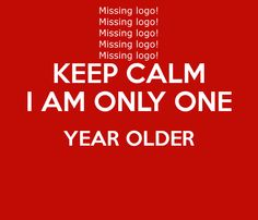 KEEP CALM I AM ONLY ONE YEAR OLDER