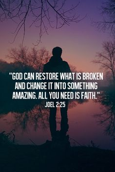 BIBLE   God can restore what is broken and change it into something amazing. All you need is faith. -Joel 2:25