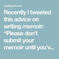 """Recently I tweeted this advice on writing memoir: """"Please don't submit your memoir until you've read 20 good memoirs and 5 books on writing memoir—and learned from them."""" I didn't mean you shouldn't write your memoir until you've done all that. But while you're writing, I hope you're taking the craft seriously, and learning about…"""