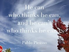 He can who thinks he can, and he can't who thinks he can't. Pablo Picasso