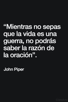 """""""Mientras no sepas que la vida es una guerra, no podrás saber la razón de la oración."""" - John Piper."""