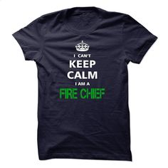 I can not keep calm Im a FIRE CHIEF T Shirt, Hoodie, Sweatshirts - create your own shirt #hoodie #clothing