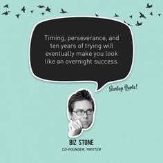 """""""Timing, perseverance and ten years of trying will eventually make you look like an overnight success."""""""