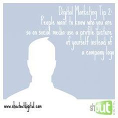 Digital Marketing Tip 2: People want to know who you are, so on social media use a profile picture of yourself instead of a company logo.  www.shoutoutdigital.com