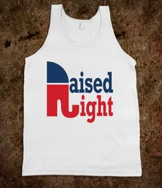Raised Right Tank - Not making a judgment about my Dem friends, I just like the t-shirt. (It's actually funny because I was raised a Dem.)