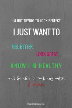 I'm not trying to look perfect. I just want to feel better, look great, know I'm healthy and be able to rock any outfit I choose. | Lookbook Store Fashion Quotes