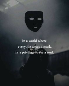 In a world where everyone wears a mask, It's a privilege to see a soul