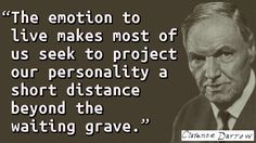 """""""The emotion to live makes most of us seek to project our personality a short distance beyond the waiting grave."""" — Clarence Darrow"""