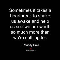 Sometimes it takes a heartbreak to shake us awake and help us see we are worth so much more than we're settling for. #MandyHale #relationships #quotes #love