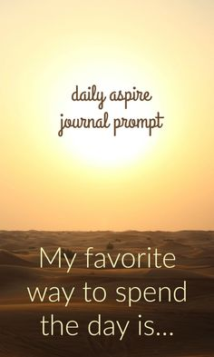 JOURNAL PROMPT My favorite way to spend the day is…