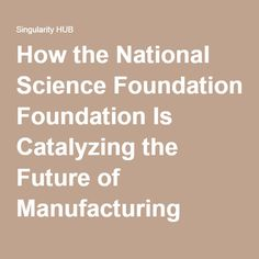 How the National Science Foundation Is Catalyzing the Future of Manufacturing