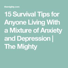 15 Survival Tips for Anyone Living With a Mixture of Anxiety and Depression | The Mighty