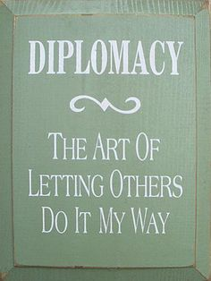 I'm sure it's preferable to insisting, sadly I lack *any* diplomacy