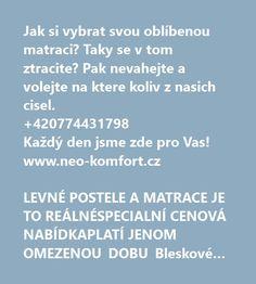 http://neo-komfort.cz/#!/Matrace-Vyprodej/c/18748070/offset=0&sort=priceAsc  Jak si vybrat svou oblíbenou matraci? Taky se v tom ztracite? Pak nevahejte a volejte na ktere koliv z nasich cisel.  +420774431798 Každý den jsme zde pro Vas! www.neo-komfort.cz    LEVNÉ POSTELE A MATRACE JE TO REÁLNÉSPECIALNÍ CENOVÁ NABÍDKAPLATÍ JENOM OMEZENOU DOBU Bleskové dodání po ČR 1-2 pracovní dny!Pouze u nás postelový komplet NEO K
