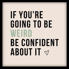 """If you're going to be weird be confident about it"""