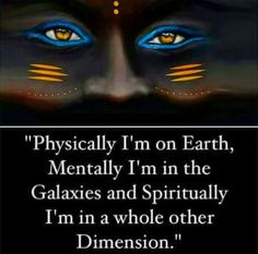 Physically I'm on Earth, Mentally I'm in the Galaxies and Spiritually I'm in a whole other Dimension. ... !!!