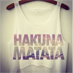 Hakuna matata. Means no worries for the rest of your days.