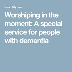 Worshiping in the moment: A special service for people with dementia