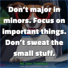 Don't major in minors. Focus on important things. Don't sweat the small stuff.  #NJLSalesTraining #motivation #inspiration #business #quotes #Advice